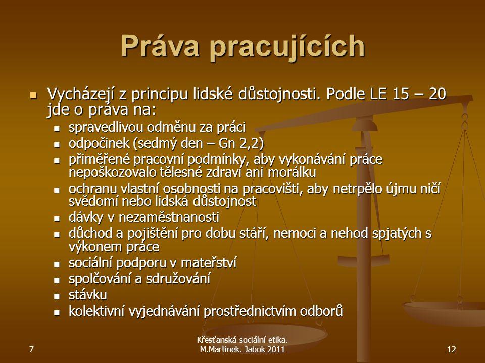7 Křesťanská sociální etika. M.Martinek. Jabok 201112 Práva pracujících Vycházejí z principu lidské důstojnosti. Podle LE 15 – 20 jde o práva na: Vych