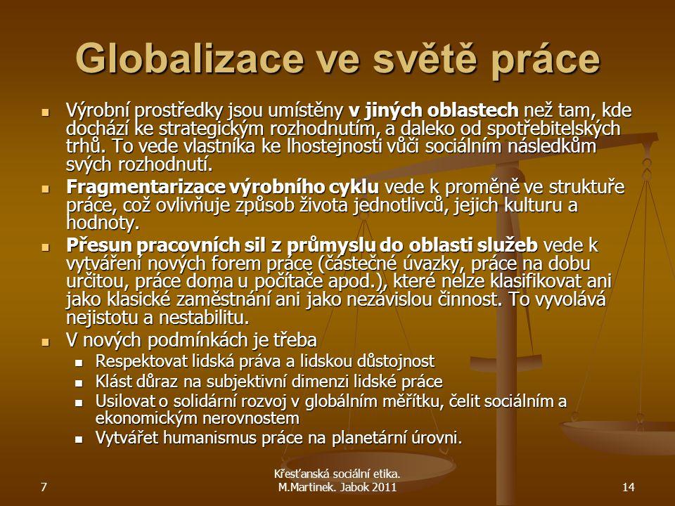 7 Křesťanská sociální etika. M.Martinek. Jabok 201114 Globalizace ve světě práce Výrobní prostředky jsou umístěny v jiných oblastech než tam, kde doch