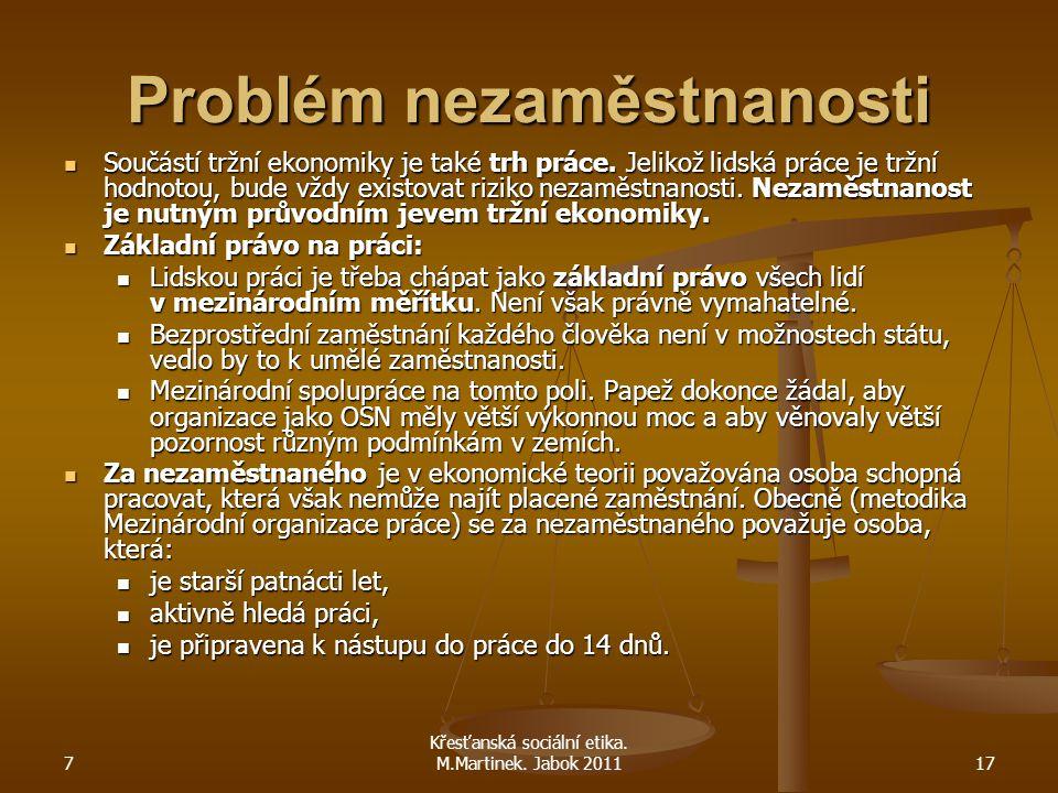 7 Křesťanská sociální etika. M.Martinek. Jabok 201117 Problém nezaměstnanosti Součástí tržní ekonomiky je také trh práce. Jelikož lidská práce je tržn