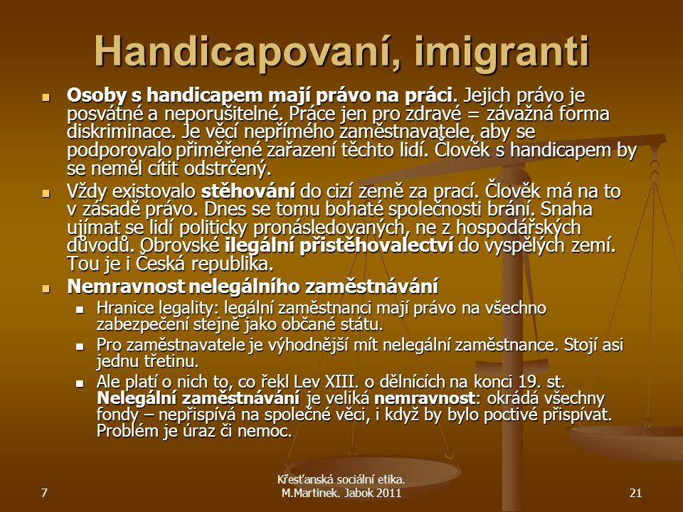 7 Křesťanská sociální etika. M.Martinek. Jabok 201121 Handicapovaní, imigranti Osoby s handicapem mají právo na práci. Jejich právo je posvátné a nepo