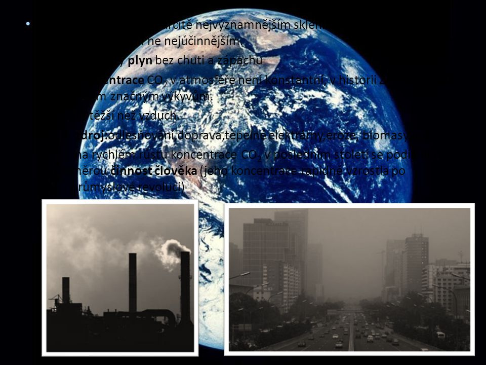 CO 2 – Oxid uhličitý je určitě nejvýznamnějším skleníkovým plynem, ale ne jediným a ani ne nejúčinnějším. -bezbarvý plyn bez chuti a zápachu -koncentr