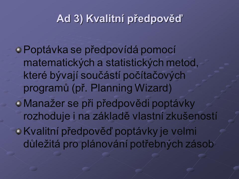 Ad 3) Kvalitní předpověď Poptávka se předpovídá pomocí matematických a statistických metod, které bývají součástí počítačových programů (př. Planning