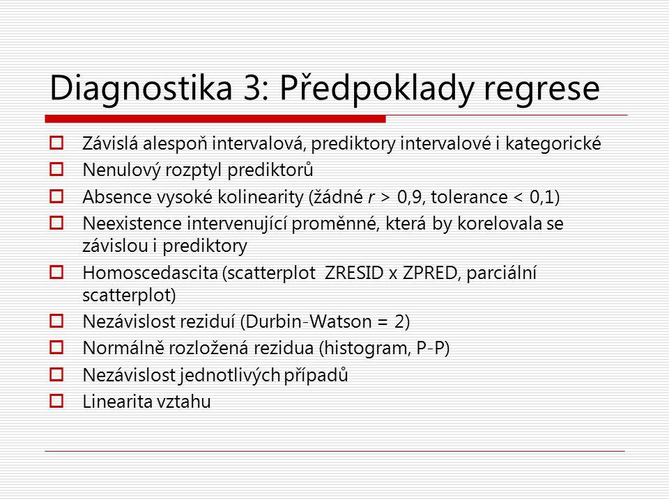 Diagnostika 3: Předpoklady regrese  Závislá alespoň intervalová, prediktory intervalové i kategorické  Nenulový rozptyl prediktorů  Absence vysoké