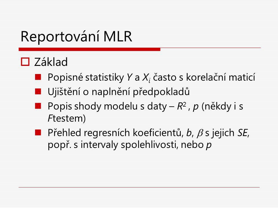 Reportování MLR  Základ Popisné statistiky Y a X i často s korelační maticí Ujištění o naplnění předpokladů Popis shody modelu s daty – R 2, p (někdy