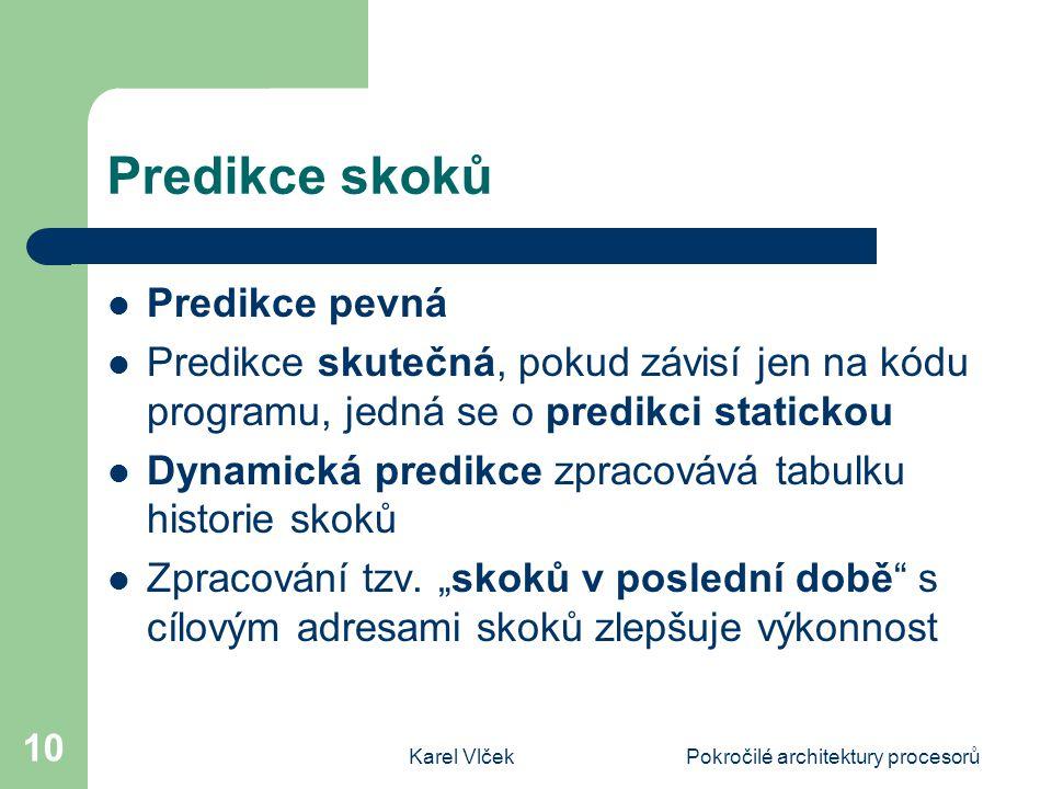 Karel VlčekPokročilé architektury procesorů 10 Predikce skoků Predikce pevná Predikce skutečná, pokud závisí jen na kódu programu, jedná se o predikci statickou Dynamická predikce zpracovává tabulku historie skoků Zpracování tzv.