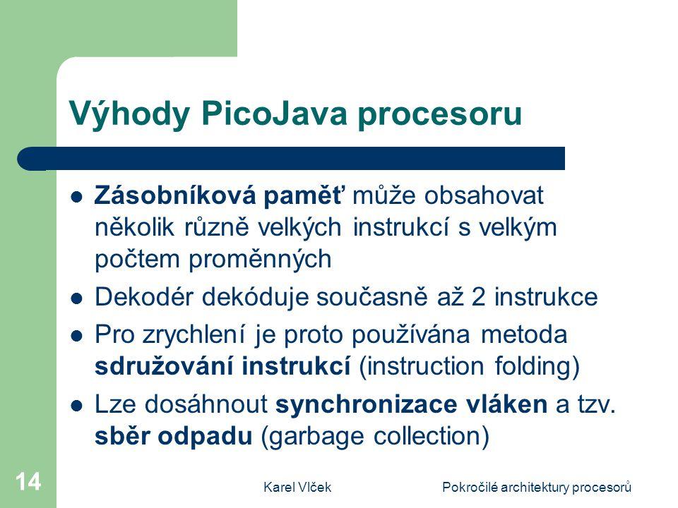 Karel VlčekPokročilé architektury procesorů 14 Výhody PicoJava procesoru Zásobníková paměť může obsahovat několik různě velkých instrukcí s velkým počtem proměnných Dekodér dekóduje současně až 2 instrukce Pro zrychlení je proto používána metoda sdružování instrukcí (instruction folding) Lze dosáhnout synchronizace vláken a tzv.