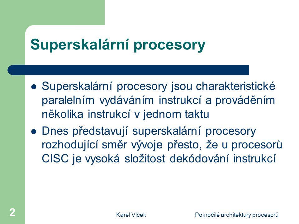Karel VlčekPokročilé architektury procesorů 2 Superskalární procesory Superskalární procesory jsou charakteristické paralelním vydáváním instrukcí a prováděním několika instrukcí v jednom taktu Dnes představují superskalární procesory rozhodující směr vývoje přesto, že u procesorů CISC je vysoká složitost dekódování instrukcí