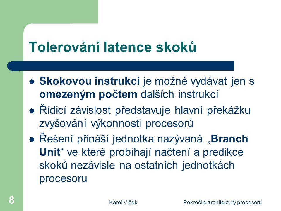 """Karel VlčekPokročilé architektury procesorů 8 Tolerování latence skoků Skokovou instrukci je možné vydávat jen s omezeným počtem dalších instrukcí Řídicí závislost představuje hlavní překážku zvyšování výkonnosti procesorů Řešení přináší jednotka nazývaná """"Branch Unit ve které probíhají načtení a predikce skoků nezávisle na ostatních jednotkách procesoru"""