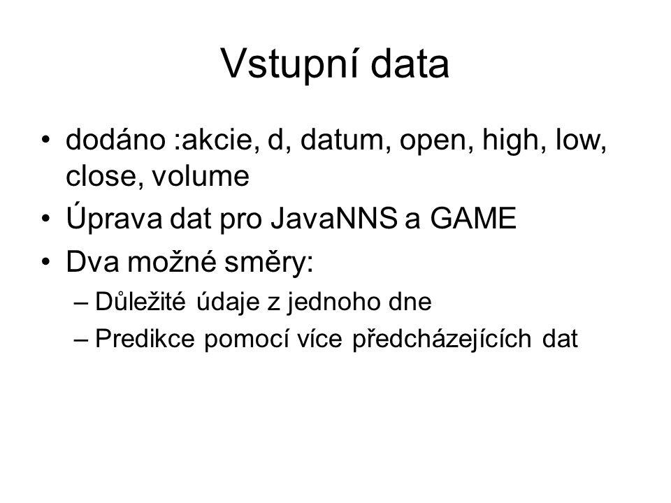 Vstupní data dodáno :akcie, d, datum, open, high, low, close, volume Úprava dat pro JavaNNS a GAME Dva možné směry: –Důležité údaje z jednoho dne –Predikce pomocí více předcházejících dat