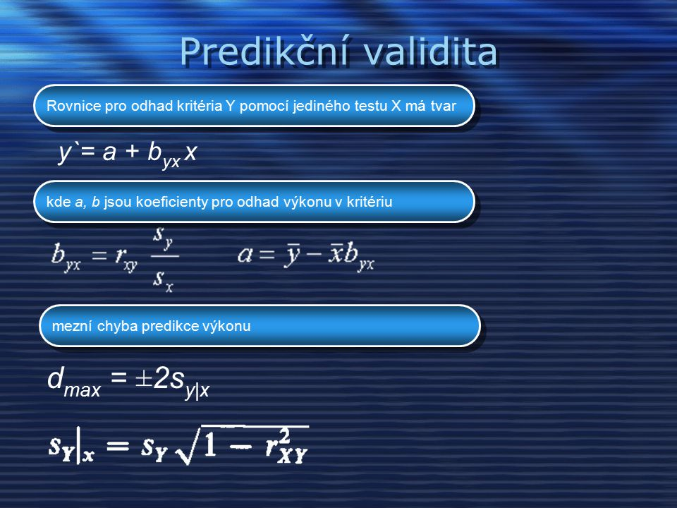 Predikční validita d max = ±2s y|x y`= a + b yx x Rovnice pro odhad kritéria Y pomocí jediného testu X má tvar kde a, b jsou koeficienty pro odhad výkonu v kritériu mezní chyba predikce výkonu