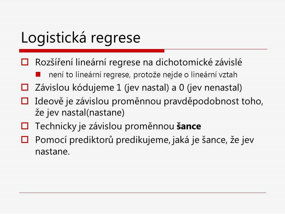 Logistická regrese  Rozšíření lineární regrese na dichotomické závislé není to lineární regrese, protože nejde o lineární vztah  Závislou kódujeme 1 (jev nastal) a 0 (jev nenastal)  Ideově je závislou proměnnou pravděpodobnost toho, že jev nastal(nastane)  Technicky je závislou proměnnou šance  Pomocí prediktorů predikujeme, jaká je šance, že jev nastane.