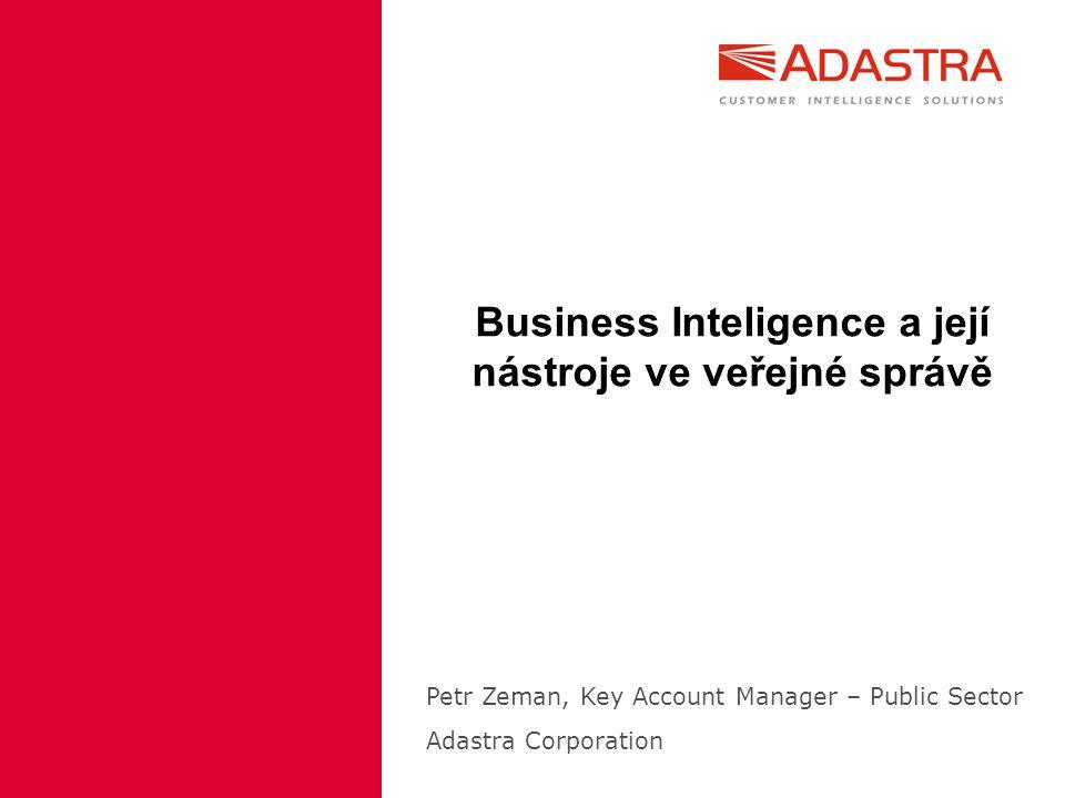 Business Inteligence a její nástroje ve veřejné správě Petr Zeman, Key Account Manager – Public Sector Adastra Corporation