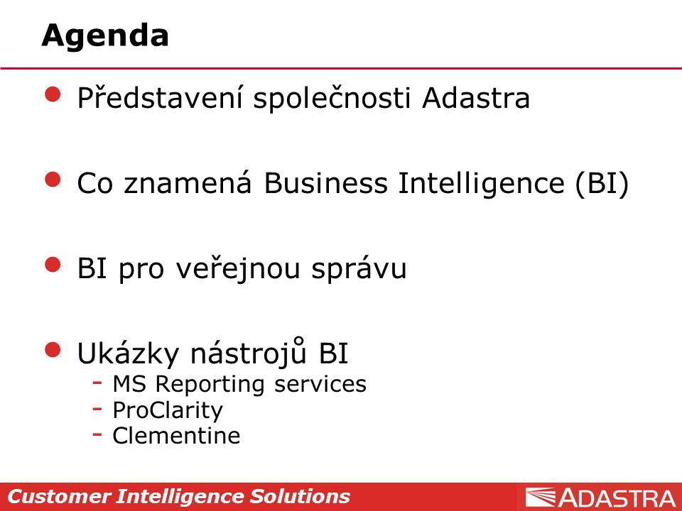 Customer Intelligence Solutions Agenda Představení společnosti Adastra Co znamená Business Intelligence (BI) BI pro veřejnou správu Ukázky nástrojů BI  MS Reporting services  ProClarity  Clementine