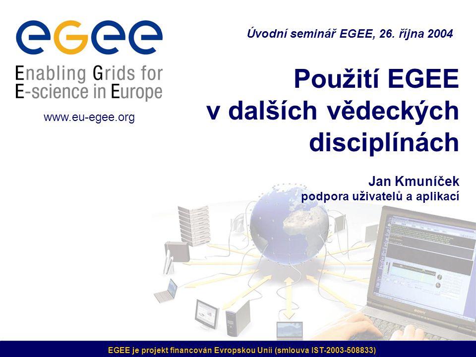 EGEE je projekt financován Evropskou Unií (smlouva IST-2003-508833) Použití EGEE v dalších vědeckých disciplínách Jan Kmuníček podpora uživatelů a aplikací Úvodní seminář EGEE, 26.