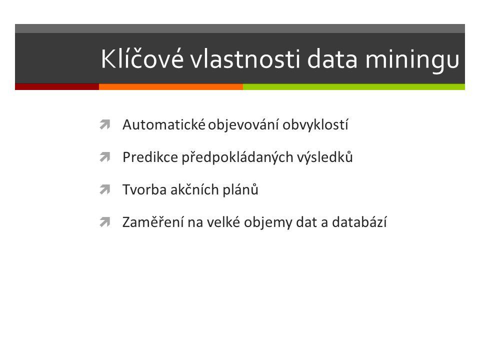 Klíčové vlastnosti data miningu  Automatické objevování obvyklostí  Predikce předpokládaných výsledků  Tvorba akčních plánů  Zaměření na velké objemy dat a databází
