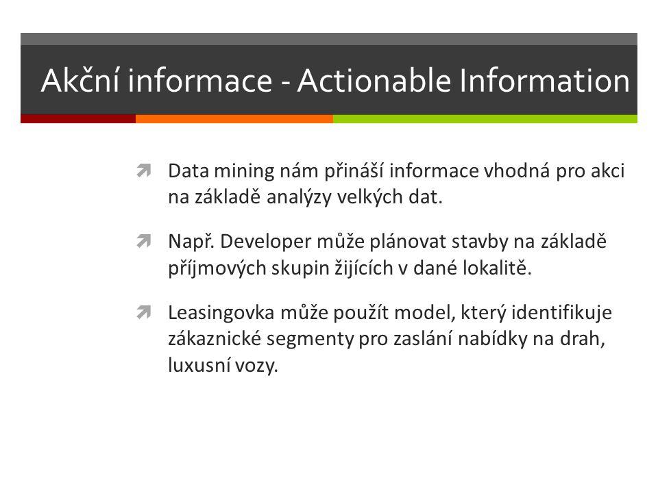 Akční informace - Actionable Information  Data mining nám přináší informace vhodná pro akci na základě analýzy velkých dat.