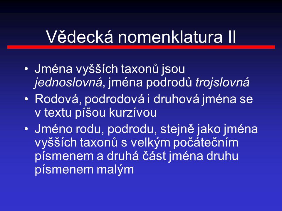 Vědecká nomenklatura II Jména vyšších taxonů jsou jednoslovná, jména podrodů trojslovná Rodová, podrodová i druhová jména se v textu píšou kurzívou Jm