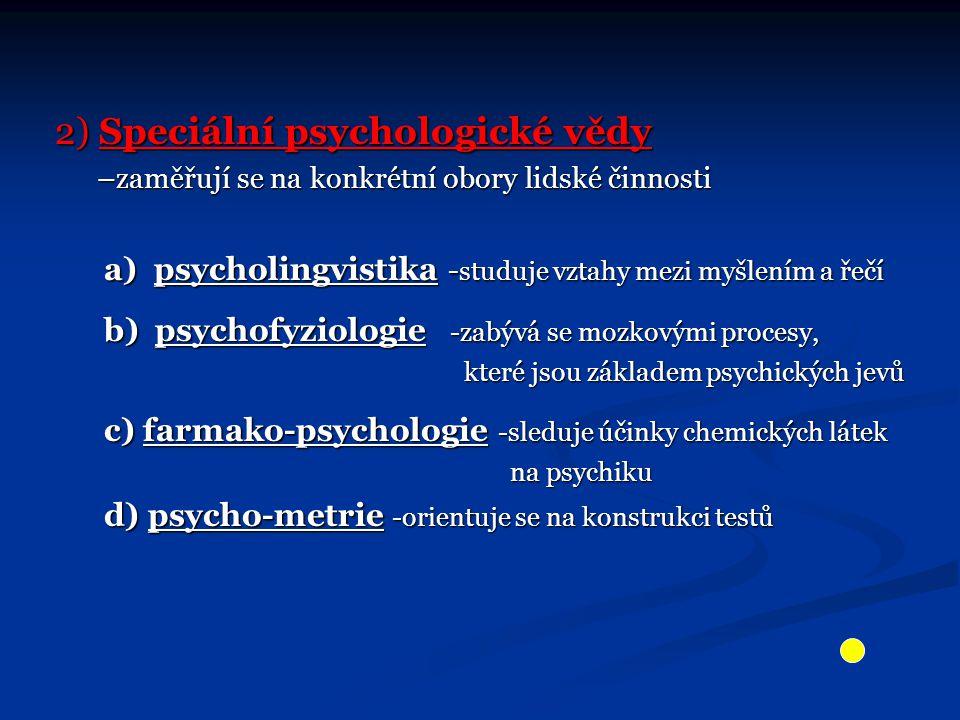 2) Speciální psychologické vědy –zaměřují se na konkrétní obory lidské činnosti –zaměřují se na konkrétní obory lidské činnosti a) psycholingvistika - studuje vztahy mezi myšlením a řečí a) psycholingvistika - studuje vztahy mezi myšlením a řečí b) psychofyziologie -zabývá se mozkovými procesy, b) psychofyziologie -zabývá se mozkovými procesy, které jsou základem psychických jevů které jsou základem psychických jevů c) farmako-psychologie -sleduje účinky chemických látek c) farmako-psychologie -sleduje účinky chemických látek na psychiku na psychiku d) psycho-metrie -orientuje se na konstrukci testů d) psycho-metrie -orientuje se na konstrukci testů