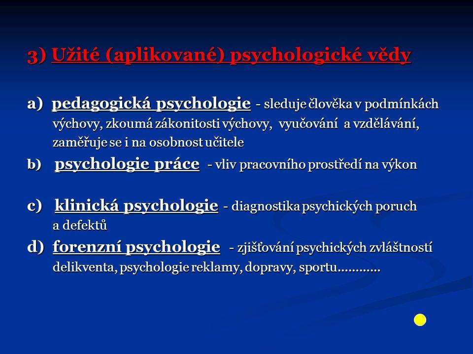 3) Užité (aplikované) psychologické vědy a) pedagogická psychologie - sleduje člověka v podmínkách výchovy, zkoumá zákonitosti výchovy, vyučování a vzdělávání, výchovy, zkoumá zákonitosti výchovy, vyučování a vzdělávání, zaměřuje se i na osobnost učitele zaměřuje se i na osobnost učitele b) psychologie práce - vliv pracovního prostředí na výkon c) klinická psychologie - diagnostika psychických poruch a defektů a defektů d) forenzní psychologie - zjišťování psychických zvláštností delikventa, psychologie reklamy, dopravy, sportu………… delikventa, psychologie reklamy, dopravy, sportu…………