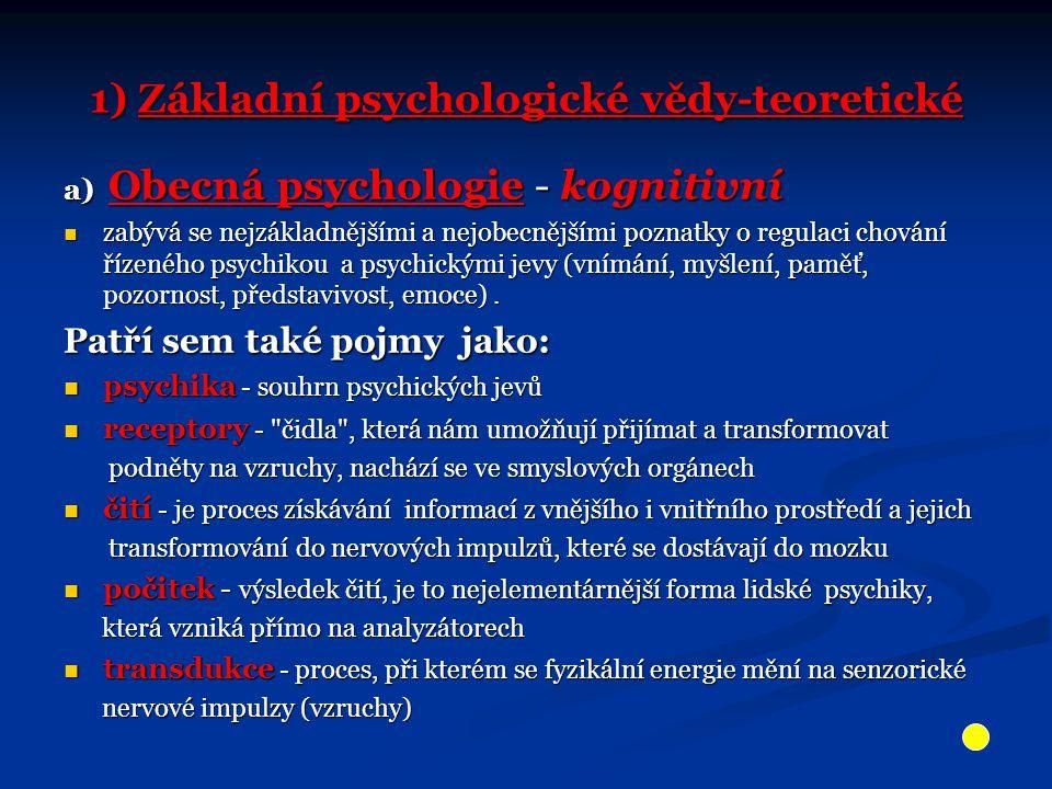 1) Základní psychologické vědy-teoretické a) Obecná psychologie - kognitivní zabývá se nejzákladnějšími a nejobecnějšími poznatky o regulaci chování řízeného psychikou a psychickými jevy (vnímání, myšlení, paměť, pozornost, představivost, emoce).