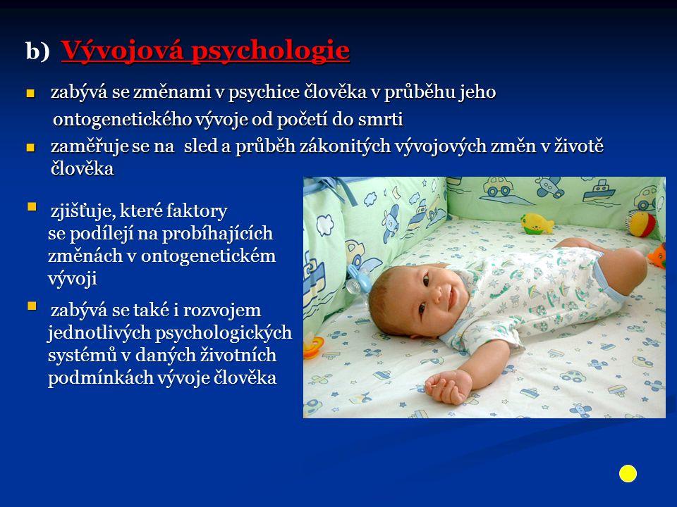 Vývojová psychologie b) Vývojová psychologie zabývá se změnami v psychice člověka v průběhu jeho zabývá se změnami v psychice člověka v průběhu jeho ontogenetického vývoje od početí do smrti ontogenetického vývoje od početí do smrti zaměřuje se na sled a průběh zákonitých vývojových změn v životě člověka zaměřuje se na sled a průběh zákonitých vývojových změn v životě člověka  zjišťuje, které faktory se podílejí na probíhajících se podílejí na probíhajících změnách v ontogenetickém změnách v ontogenetickém vývoji vývoji  zabývá se také i rozvojem jednotlivých psychologických jednotlivých psychologických systémů v daných životních systémů v daných životních podmínkách vývoje člověka podmínkách vývoje člověka