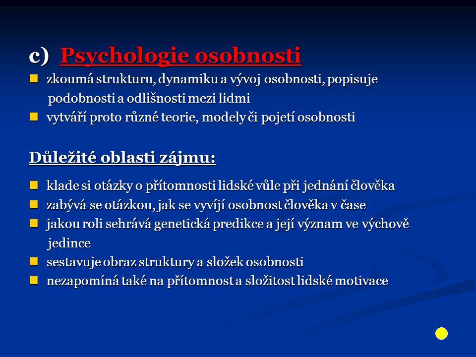 c) Psychologie osobnosti zkoumá strukturu, dynamiku a vývoj osobnosti, popisuje zkoumá strukturu, dynamiku a vývoj osobnosti, popisuje podobnosti a odlišnosti mezi lidmi podobnosti a odlišnosti mezi lidmi vytváří proto různé teorie, modely či pojetí osobnosti vytváří proto různé teorie, modely či pojetí osobnosti Důležité oblasti zájmu: klade si otázky o přítomnosti lidské vůle při jednání člověka klade si otázky o přítomnosti lidské vůle při jednání člověka zabývá se otázkou, jak se vyvíjí osobnost člověka v čase zabývá se otázkou, jak se vyvíjí osobnost člověka v čase jakou roli sehrává genetická predikce a její význam ve výchově jakou roli sehrává genetická predikce a její význam ve výchově jedince jedince sestavuje obraz struktury a složek osobnosti sestavuje obraz struktury a složek osobnosti nezapomíná také na přítomnost a složitost lidské motivace nezapomíná také na přítomnost a složitost lidské motivace