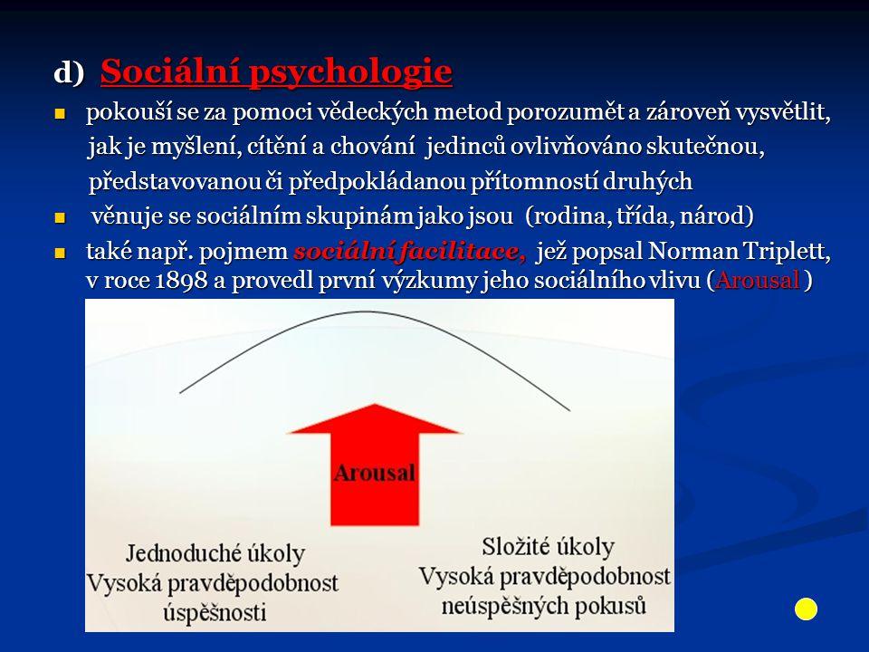 d) Sociální psychologie pokouší se za pomoci vědeckých metod porozumět a zároveň vysvětlit, pokouší se za pomoci vědeckých metod porozumět a zároveň vysvětlit, jak je myšlení, cítění a chování jedinců ovlivňováno skutečnou, jak je myšlení, cítění a chování jedinců ovlivňováno skutečnou, představovanou či předpokládanou přítomností druhých představovanou či předpokládanou přítomností druhých věnuje se sociálním skupinám jako jsou (rodina, třída, národ) věnuje se sociálním skupinám jako jsou (rodina, třída, národ) také např.