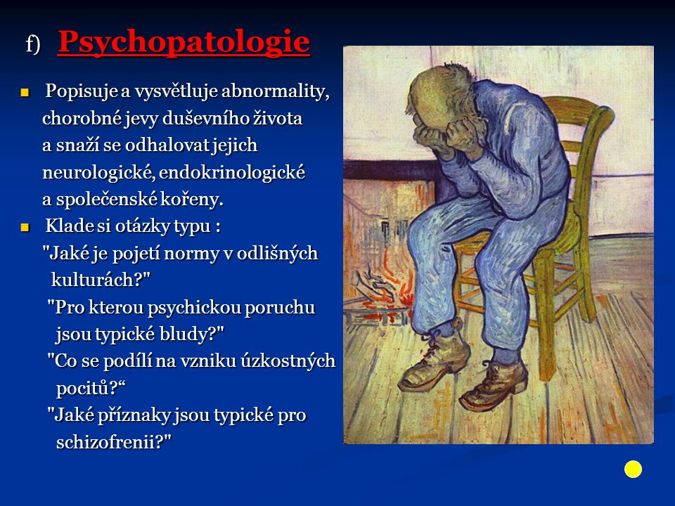 f) Psychopatologie f) Psychopatologie Popisuje a vysvětluje abnormality, Popisuje a vysvětluje abnormality, chorobné jevy duševního života chorobné jevy duševního života a snaží se odhalovat jejich a snaží se odhalovat jejich neurologické, endokrinologické neurologické, endokrinologické a společenské kořeny.