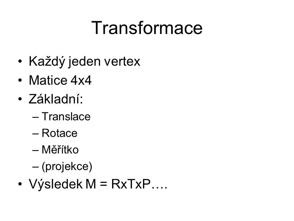 Transformace Každý jeden vertex Matice 4x4 Základní: –Translace –Rotace –Měřítko –(projekce) Výsledek M = RxTxP….