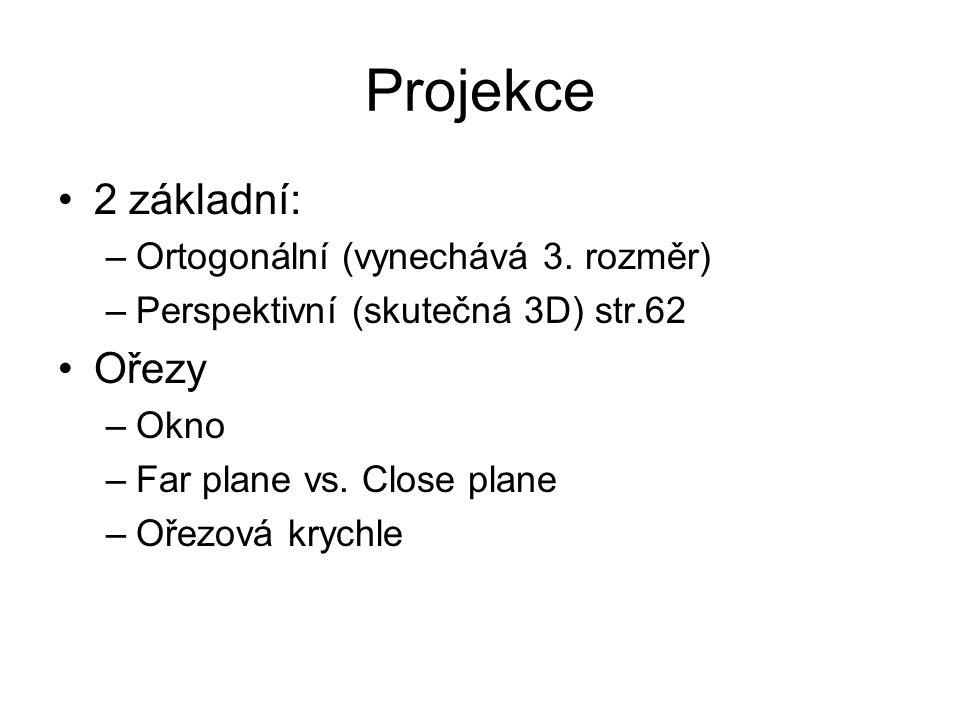 Projekce 2 základní: –Ortogonální (vynechává 3. rozměr) –Perspektivní (skutečná 3D) str.62 Ořezy –Okno –Far plane vs. Close plane –Ořezová krychle