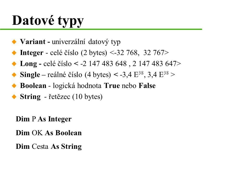 Datové typy  Variant - univerzální datový typ  Integer - celé číslo (2 bytes)  Long - celé číslo  Single – reálné číslo (4 bytes)  Boolean - logická hodnota True nebo False  String - řetězec (10 bytes) Dim P As Integer Dim OK As Boolean Dim Cesta As String