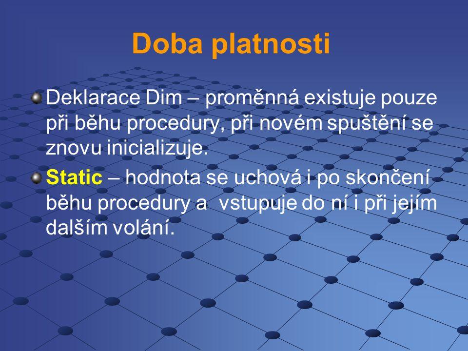 Doba platnosti Deklarace Dim – proměnná existuje pouze při běhu procedury, při novém spuštění se znovu inicializuje. Static – hodnota se uchová i po s