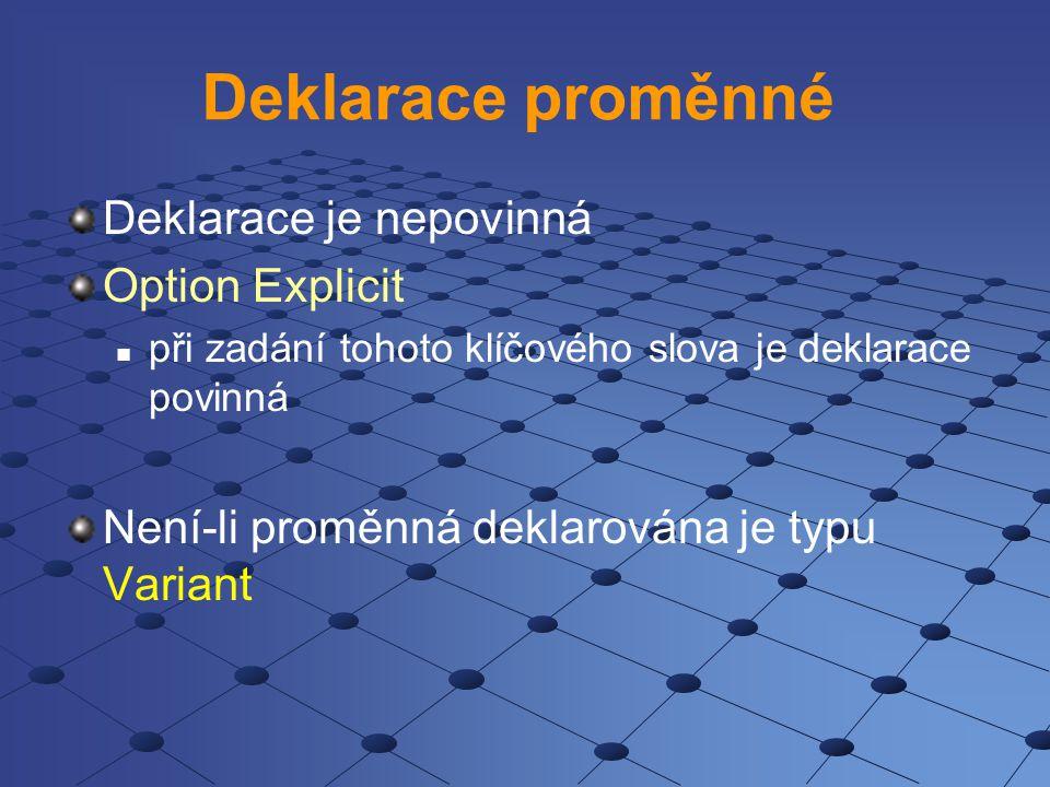 Deklarace proměnné Deklarace je nepovinná Option Explicit při zadání tohoto klíčového slova je deklarace povinná Není-li proměnná deklarována je typu Variant