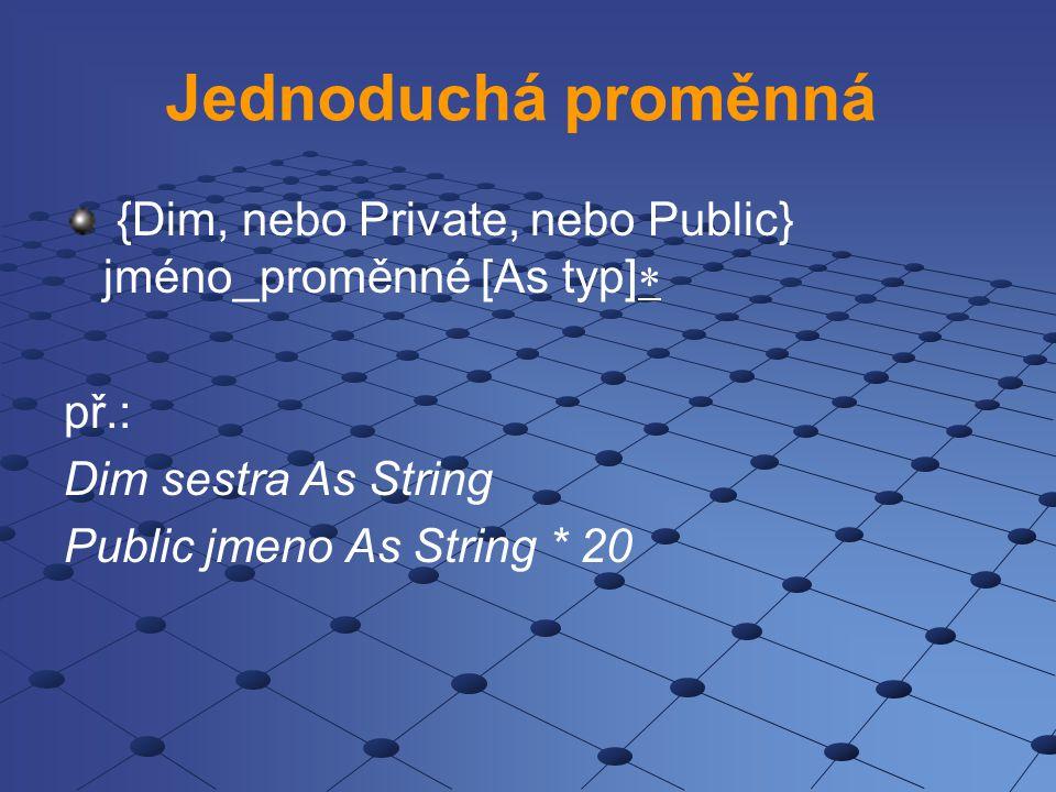 Jednoduchá proměnná {Dim, nebo Private, nebo Public} jméno_proměnné [As typ]   př.: Dim sestra As String Public jmeno As String * 20
