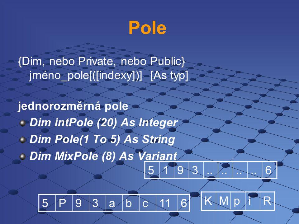 Pole {Dim, nebo Private, nebo Public} jméno_pole[([indexy])] [As typ] jednorozměrná pole Dim intPole (20) As Integer Dim Pole(1 To 5) As String Dim MixPole (8) As Variant 5193..