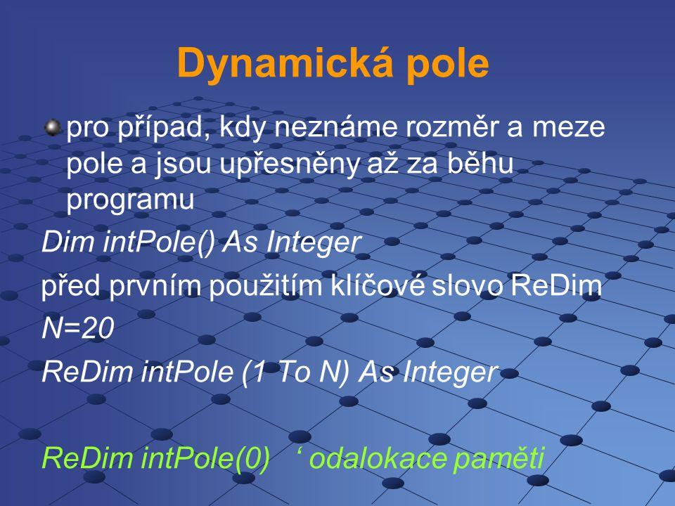 Dynamická pole pro případ, kdy neznáme rozměr a meze pole a jsou upřesněny až za běhu programu Dim intPole() As Integer před prvním použitím klíčové slovo ReDim N=20 ReDim intPole (1 To N) As Integer ReDim intPole(0) ' odalokace paměti