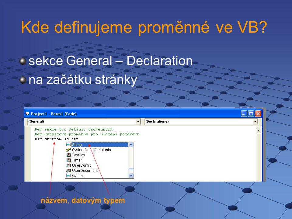 Kde definujeme proměnné ve VB? sekce General – Declaration na začátku stránky názvem, datovým typem
