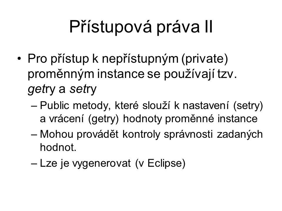 Přístupová práva II Pro přístup k nepřístupným (private) proměnným instance se používají tzv. getry a setry –Public metody, které slouží k nastavení (