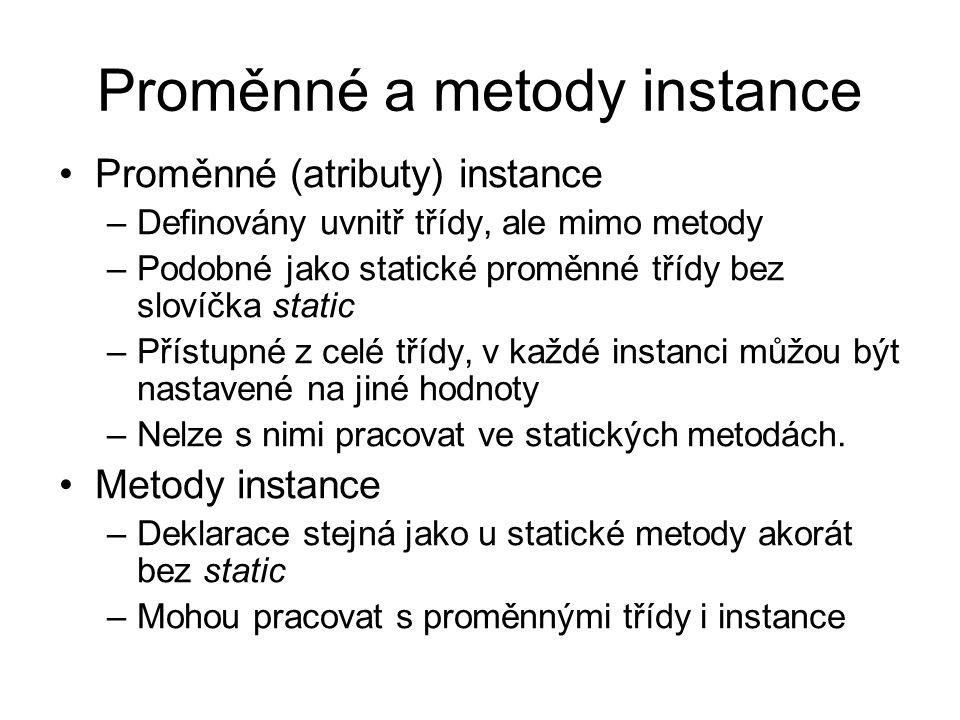 Proměnné a metody instance Proměnné (atributy) instance –Definovány uvnitř třídy, ale mimo metody –Podobné jako statické proměnné třídy bez slovíčka static –Přístupné z celé třídy, v každé instanci můžou být nastavené na jiné hodnoty –Nelze s nimi pracovat ve statických metodách.
