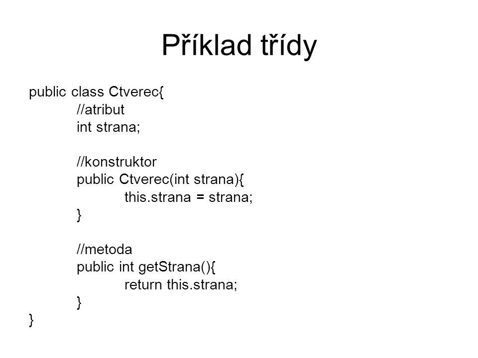 Příklad třídy public class Ctverec{ //atribut int strana; //konstruktor public Ctverec(int strana){ this.strana = strana; } //metoda public int getStrana(){ return this.strana; }