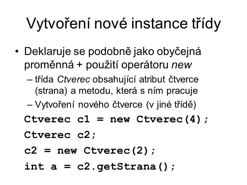 Vytvoření nové instance třídy Deklaruje se podobně jako obyčejná proměnná + použití operátoru new –třída Ctverec obsahující atribut čtverce (strana) a metodu, která s ním pracuje –Vytvoření nového čtverce (v jiné třídě) Ctverec c1 = new Ctverec(4); Ctverec c2; c2 = new Ctverec(2); int a = c2.getStrana();