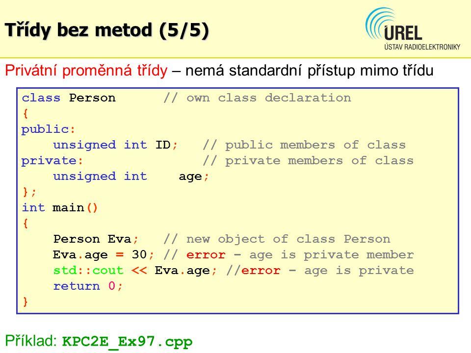 Třídy bez metod (5/5) Privátní proměnná třídy – nemá standardní přístup mimo třídu class Person// own class declaration { public: unsigned int ID; // public members of class private: // private members of class unsigned int age; }; int main() { Person Eva;// new object of class Person Eva.age = 30; // error – age is private member std::cout << Eva.age; //error – age is private return 0; } Příklad: KPC2E_Ex97.cpp