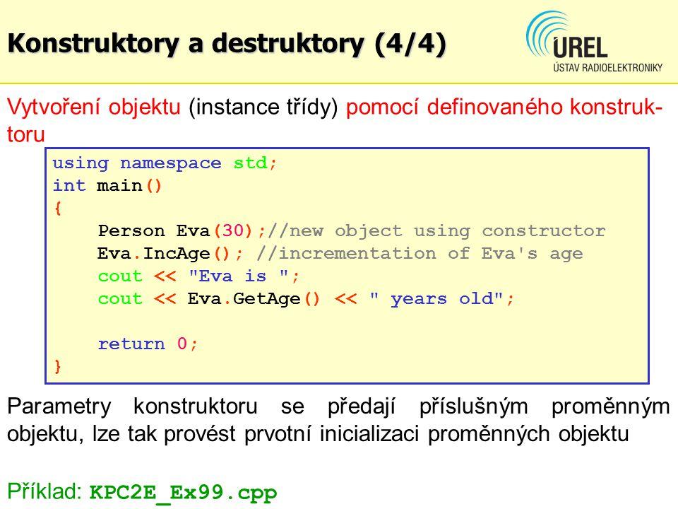 Konstruktory a destruktory (4/4) Vytvoření objektu (instance třídy) pomocí definovaného konstruk- toru using namespace std; int main() { Person Eva(30);//new object using constructor Eva.IncAge(); //incrementation of Eva s age cout << Eva is ; cout << Eva.GetAge() << years old ; return 0; } Příklad: KPC2E_Ex99.cpp Parametry konstruktoru se předají příslušným proměnným objektu, lze tak provést prvotní inicializaci proměnných objektu