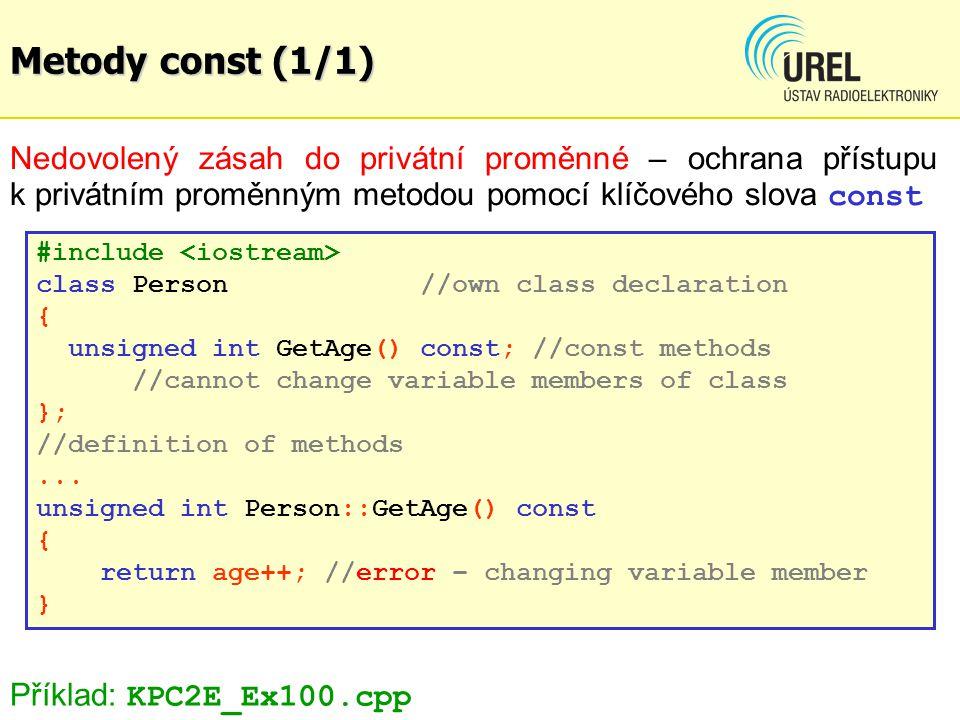 Metody const (1/1) Nedovolený zásah do privátní proměnné – ochrana přístupu k privátním proměnným metodou pomocí klíčového slova const #include class Person//own class declaration { unsigned int GetAge() const; //const methods //cannot change variable members of class }; //definition of methods...