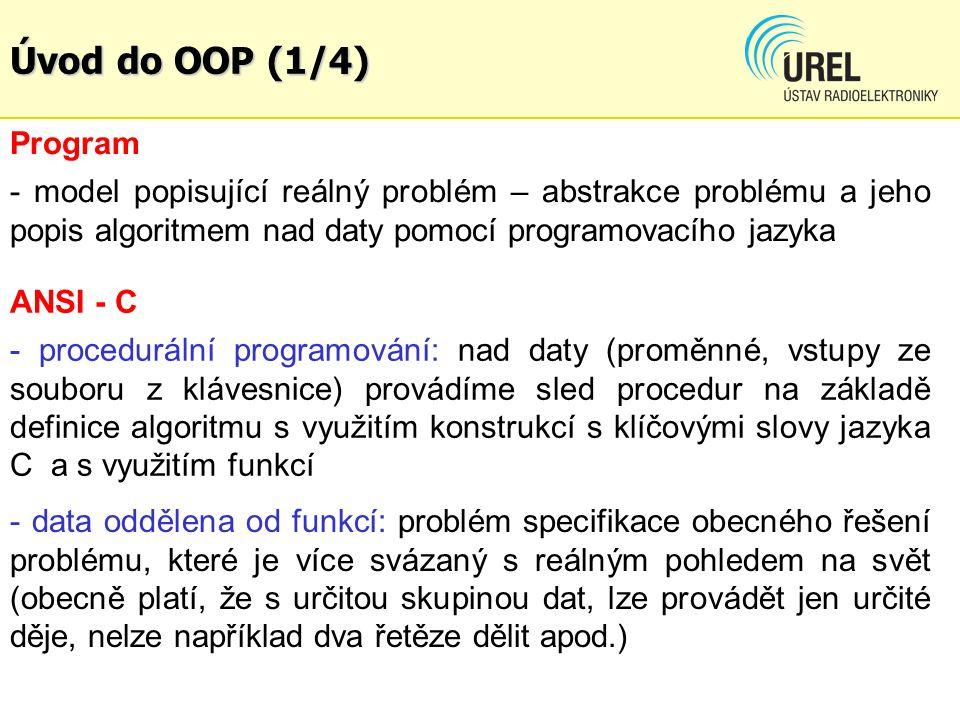 Úvod do OOP (1/4) ANSI - C - procedurální programování: nad daty (proměnné, vstupy ze souboru z klávesnice) provádíme sled procedur na základě definice algoritmu s využitím konstrukcí s klíčovými slovy jazyka C a s využitím funkcí - data oddělena od funkcí: problém specifikace obecného řešení problému, které je více svázaný s reálným pohledem na svět (obecně platí, že s určitou skupinou dat, lze provádět jen určité děje, nelze například dva řetěze dělit apod.) Program - model popisující reálný problém – abstrakce problému a jeho popis algoritmem nad daty pomocí programovacího jazyka