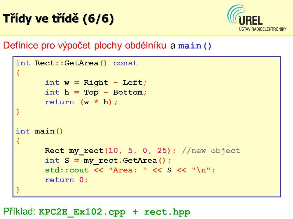 Třídy ve třídě (6/6) Definice pro výpočet plochy obdélníku a main() int Rect::GetArea() const { int w = Right - Left; int h = Top - Bottom; return (w * h); } int main() { Rect my_rect(10, 5, 0, 25); //new object int S = my_rect.GetArea(); std::cout << Area: << S << \n ; return 0; } Příklad: KPC2E_Ex102.cpp + rect.hpp