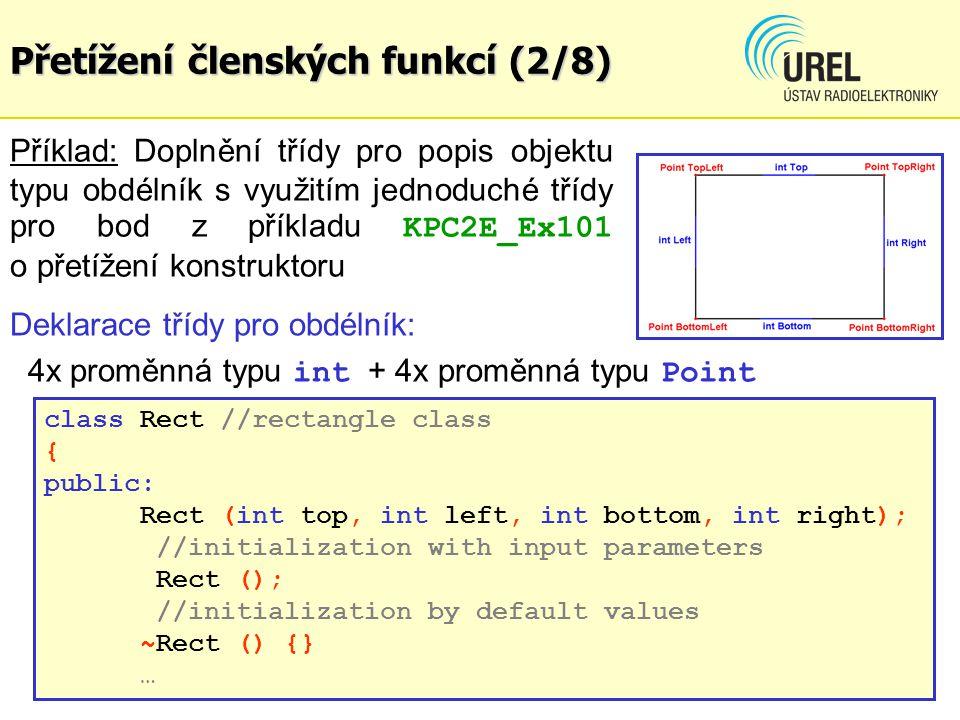 Přetížení členských funkcí (2/8) Příklad: Doplnění třídy pro popis objektu typu obdélník s využitím jednoduché třídy pro bod z příkladu KPC2E_Ex101 o přetížení konstruktoru Deklarace třídy pro obdélník: 4x proměnná typu int + 4x proměnná typu Point class Rect //rectangle class { public: Rect (int top, int left, int bottom, int right); //initialization with input parameters Rect (); //initialization by default values ~Rect () {} …