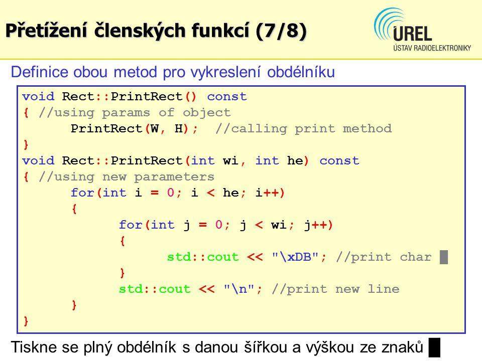 Přetížení členských funkcí (7/8) void Rect::PrintRect() const { //using params of object PrintRect(W, H); //calling print method } void Rect::PrintRect(int wi, int he) const { //using new parameters for(int i = 0; i < he; i++) { for(int j = 0; j < wi; j++) { std::cout << \xDB ; //print char █ } std::cout << \n ; //print new line } Definice obou metod pro vykreslení obdélníku Tiskne se plný obdélník s danou šířkou a výškou ze znaků █