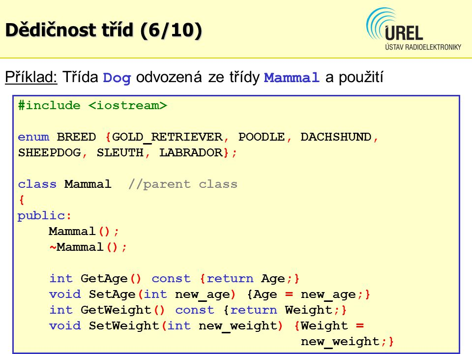 Dědičnost tříd (6/10) Příklad: Třída Dog odvozená ze třídy Mammal a použití #include enum BREED {GOLD_RETRIEVER, POODLE, DACHSHUND, SHEEPDOG, SLEUTH,