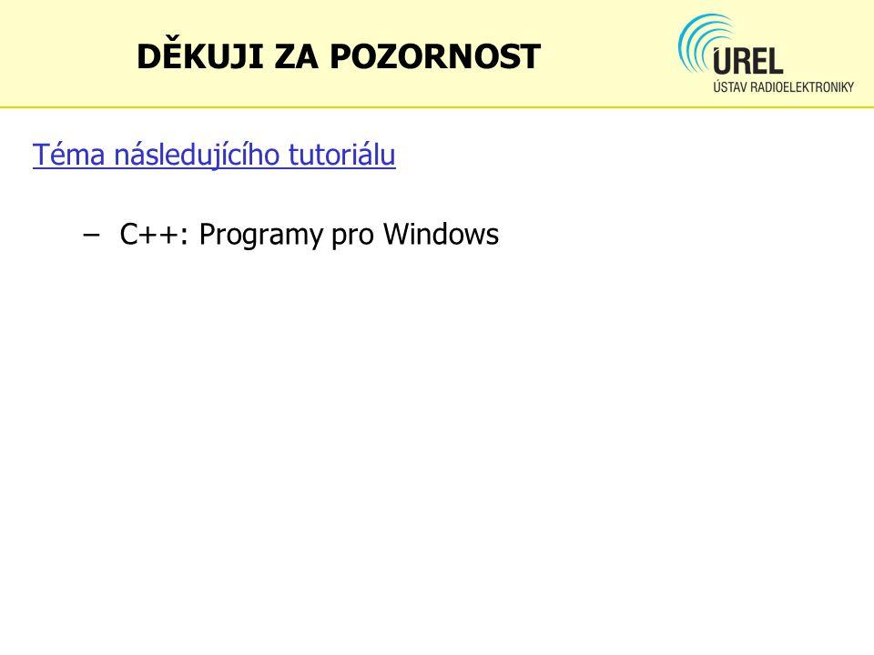 Téma následujícího tutoriálu – C++: Programy pro Windows DĚKUJI ZA POZORNOST